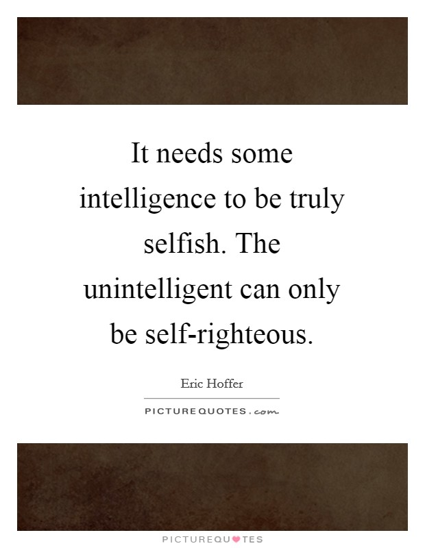 It needs some intelligence to be truly selfish. The unintelligent can only be self-righteous Picture Quote #1