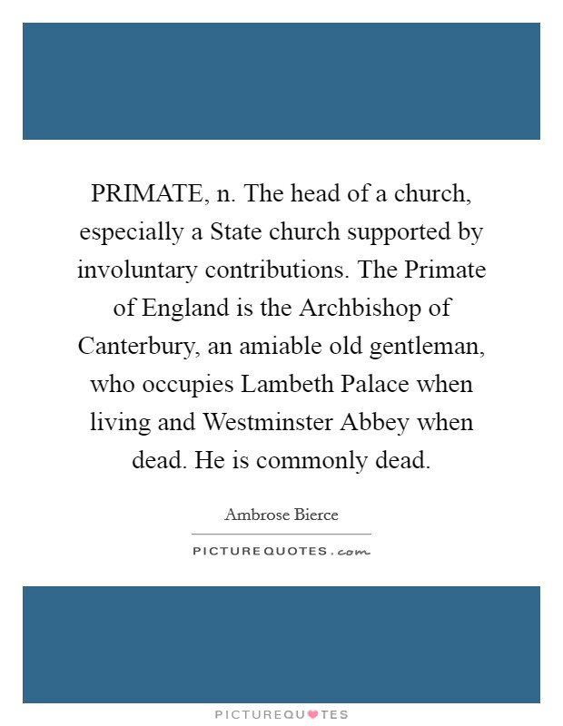 PRIMATE, n. The head of a church, especially a State church supported by involuntary contributions. The Primate of England is the Archbishop of Canterbury, an amiable old gentleman, who occupies Lambeth Palace when living and Westminster Abbey when dead. He is commonly dead Picture Quote #1