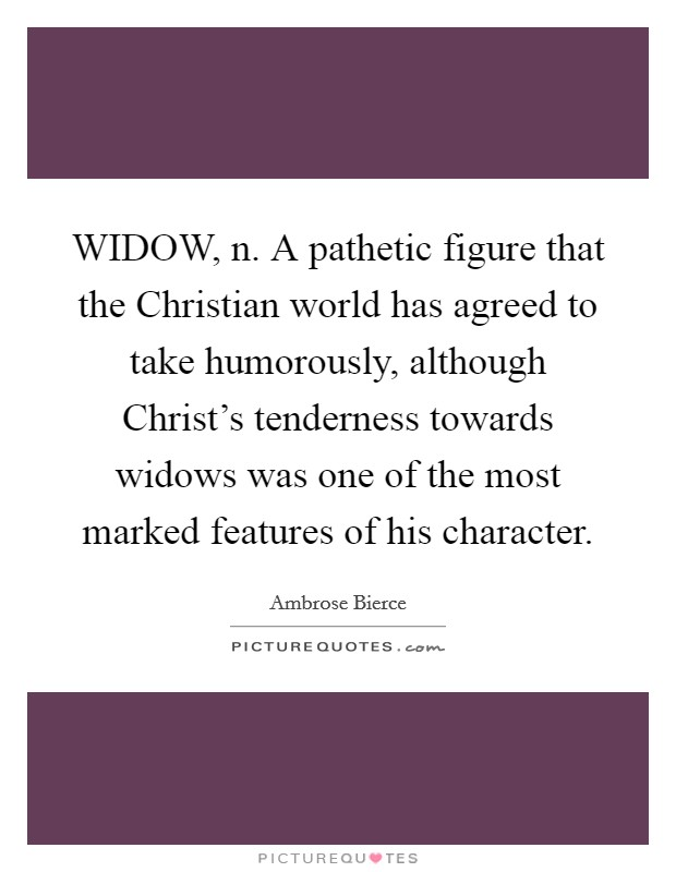 WIDOW, n. A pathetic figure that the Christian world has agreed to take humorously, although Christ's tenderness towards widows was one of the most marked features of his character Picture Quote #1