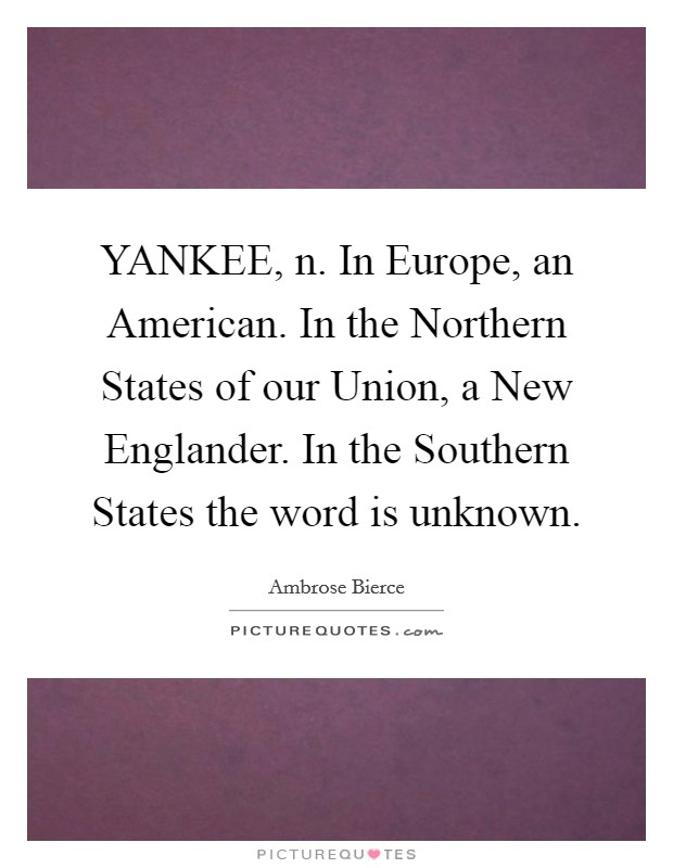 YANKEE, n. In Europe, an American. In the Northern States of our Union, a New Englander. In the Southern States the word is unknown Picture Quote #1