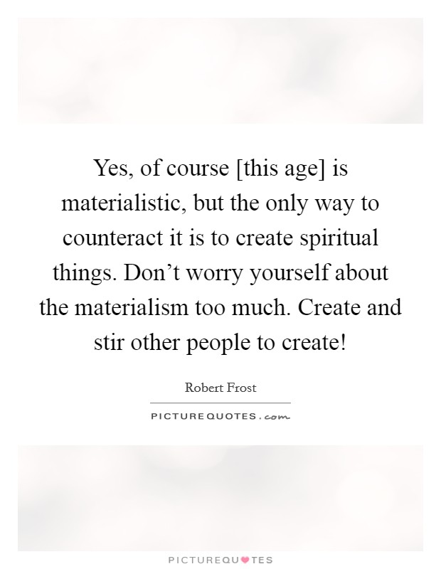 Yes, of course [this age] is materialistic, but the only way to counteract it is to create spiritual things. Don't worry yourself about the materialism too much. Create and stir other people to create! Picture Quote #1