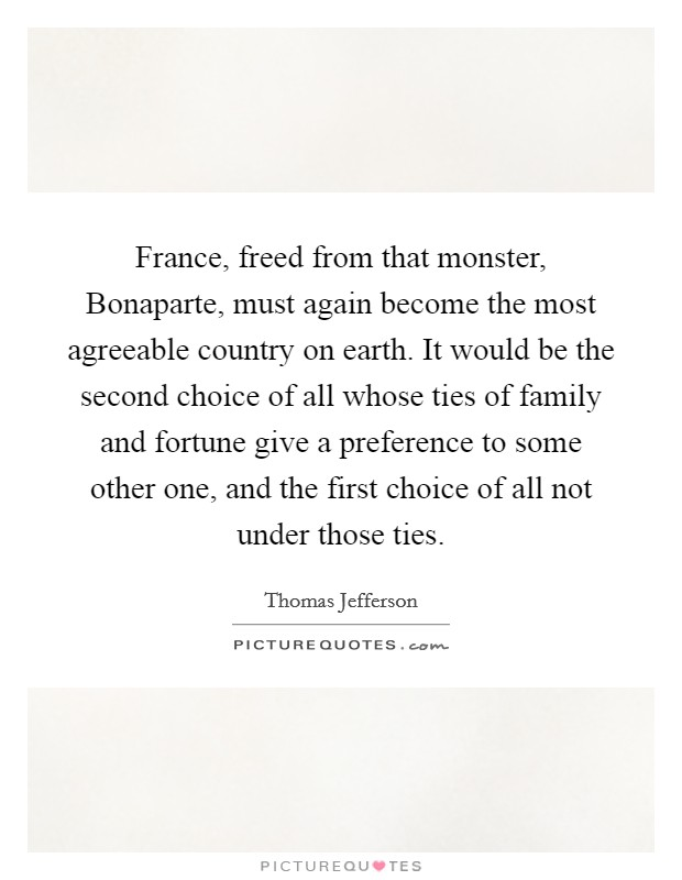France, freed from that monster, Bonaparte, must again become the most agreeable country on earth. It would be the second choice of all whose ties of family and fortune give a preference to some other one, and the first choice of all not under those ties Picture Quote #1