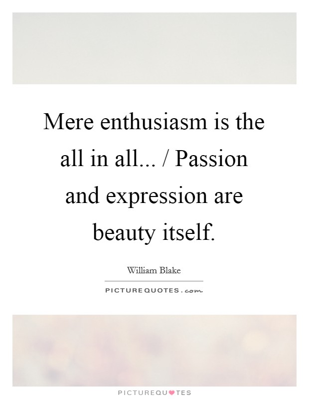 Mere enthusiasm is the all in all... / Passion and expression are beauty itself Picture Quote #1
