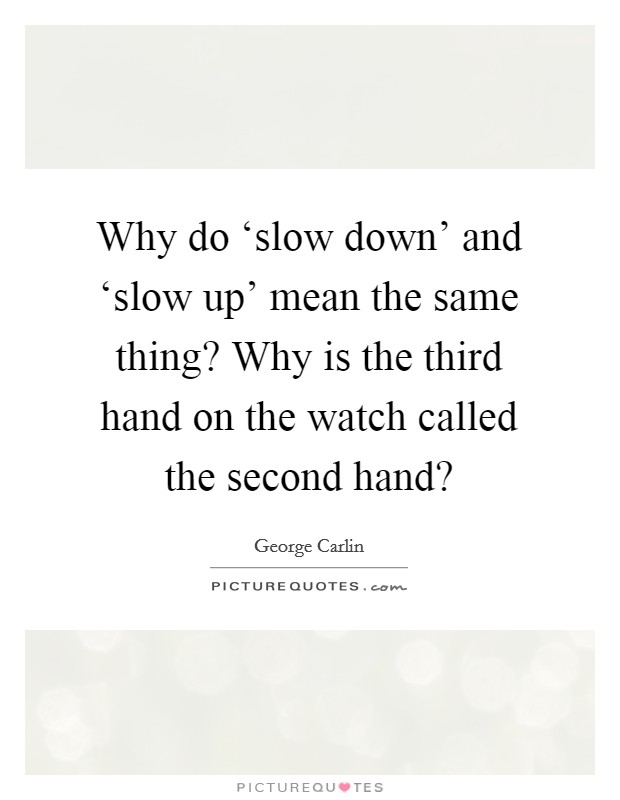 Why do 'slow down' and 'slow up' mean the same thing? Why is the third hand on the watch called the second hand? Picture Quote #1