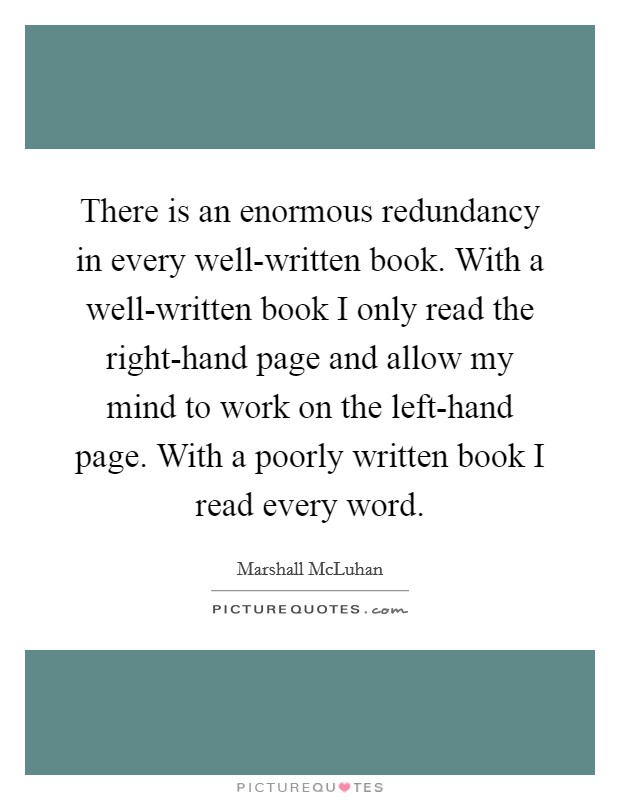 There is an enormous redundancy in every well-written book. With a well-written book I only read the right-hand page and allow my mind to work on the left-hand page. With a poorly written book I read every word Picture Quote #1