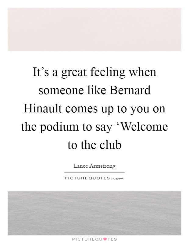 It's a great feeling when someone like Bernard Hinault comes up to you on the podium to say 'Welcome to the club Picture Quote #1