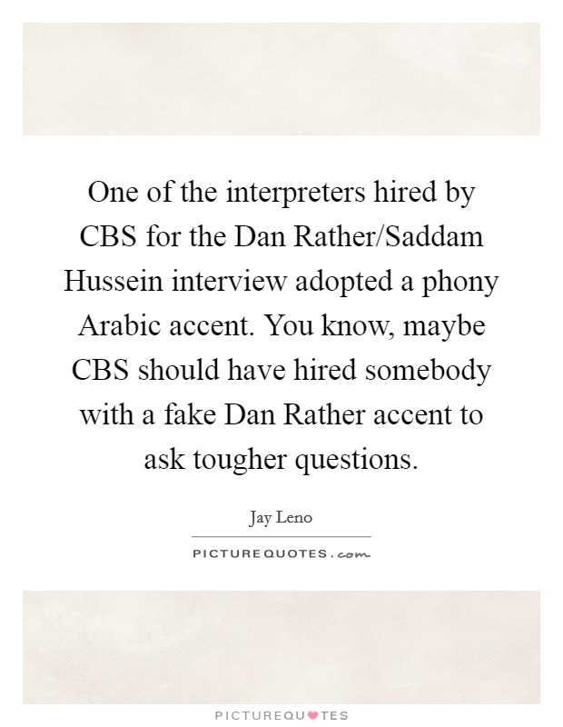 One of the interpreters hired by CBS for the Dan Rather/Saddam Hussein interview adopted a phony Arabic accent. You know, maybe CBS should have hired somebody with a fake Dan Rather accent to ask tougher questions Picture Quote #1