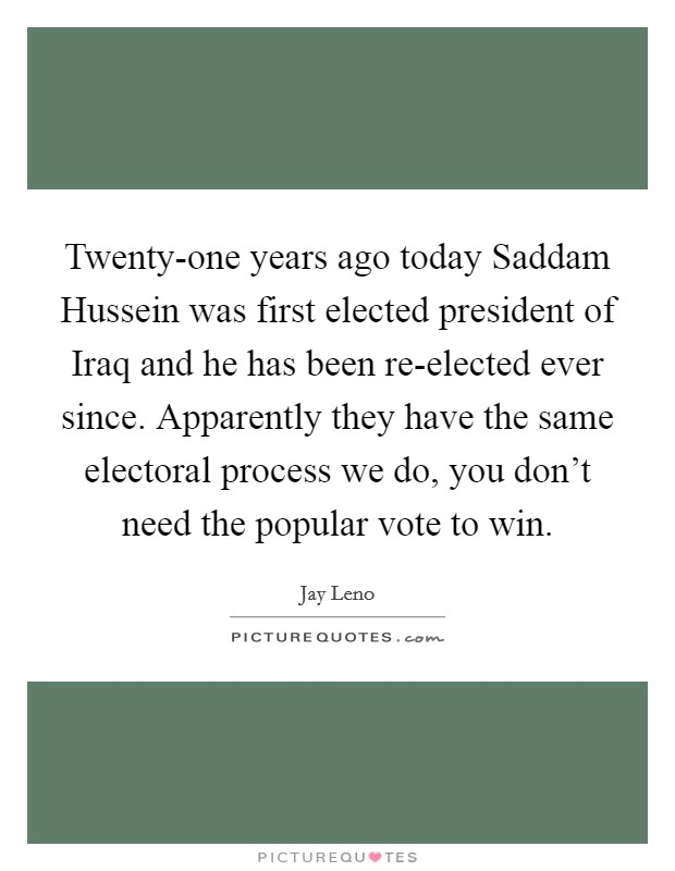 Twenty-one years ago today Saddam Hussein was first elected president of Iraq and he has been re-elected ever since. Apparently they have the same electoral process we do, you don't need the popular vote to win Picture Quote #1