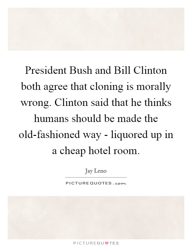 President Bush and Bill Clinton both agree that cloning is morally wrong. Clinton said that he thinks humans should be made the old-fashioned way - liquored up in a cheap hotel room Picture Quote #1