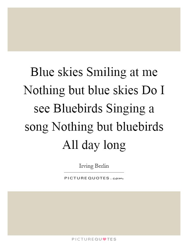 Blue skies Smiling at me Nothing but blue skies Do I see Bluebirds Singing a song Nothing but bluebirds All day long Picture Quote #1