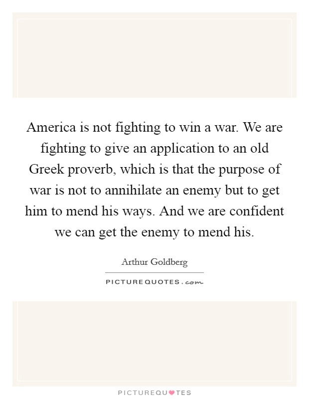 America is not fighting to win a war. We are fighting to give an application to an old Greek proverb, which is that the purpose of war is not to annihilate an enemy but to get him to mend his ways. And we are confident we can get the enemy to mend his Picture Quote #1