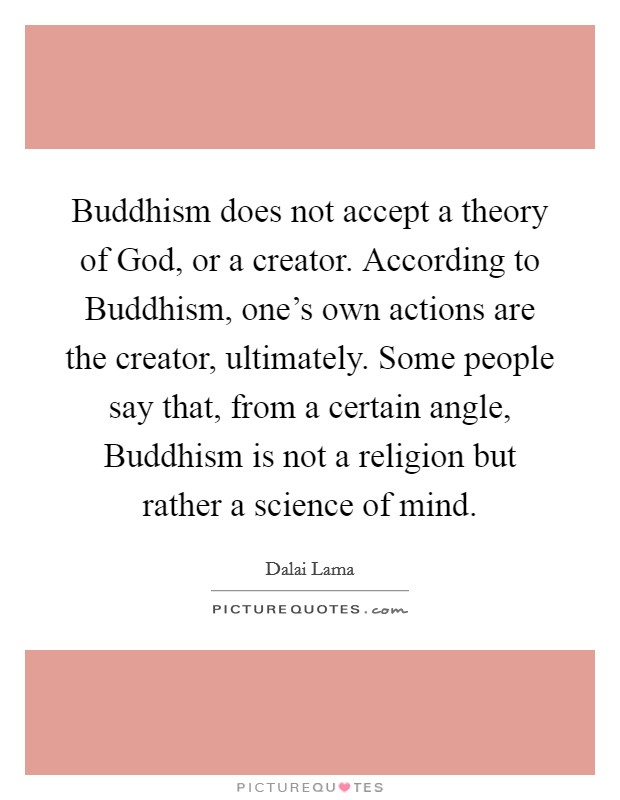 Buddhism does not accept a theory of God, or a creator. According to Buddhism, one's own actions are the creator, ultimately. Some people say that, from a certain angle, Buddhism is not a religion but rather a science of mind Picture Quote #1