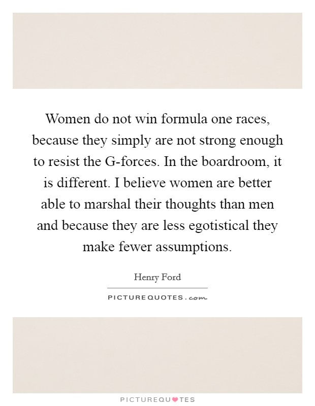 Women do not win formula one races, because they simply are not strong enough to resist the G-forces. In the boardroom, it is different. I believe women are better able to marshal their thoughts than men and because they are less egotistical they make fewer assumptions Picture Quote #1