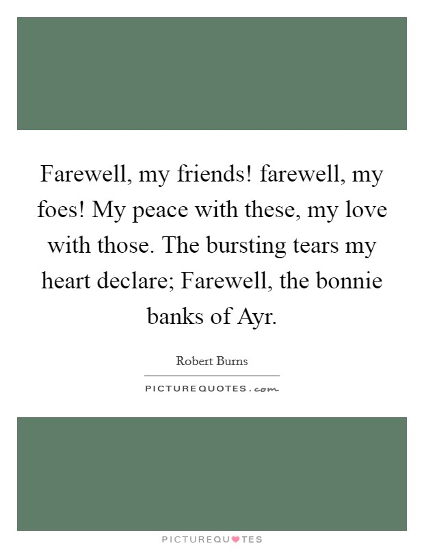 Farewell, my friends! farewell, my foes! My peace with these, my love with those. The bursting tears my heart declare; Farewell, the bonnie banks of Ayr Picture Quote #1