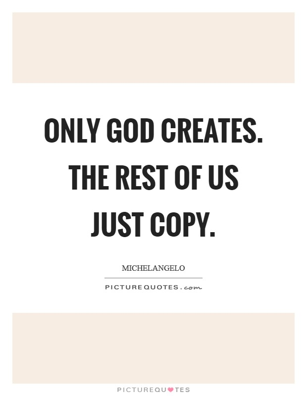Only God creates. The rest of us just copy Picture Quote #1