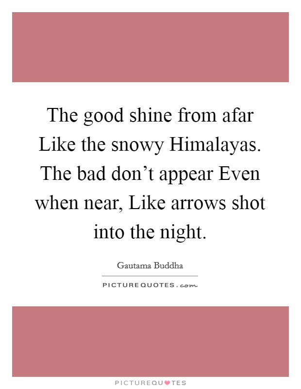 The good shine from afar Like the snowy Himalayas. The bad don't appear Even when near, Like arrows shot into the night Picture Quote #1