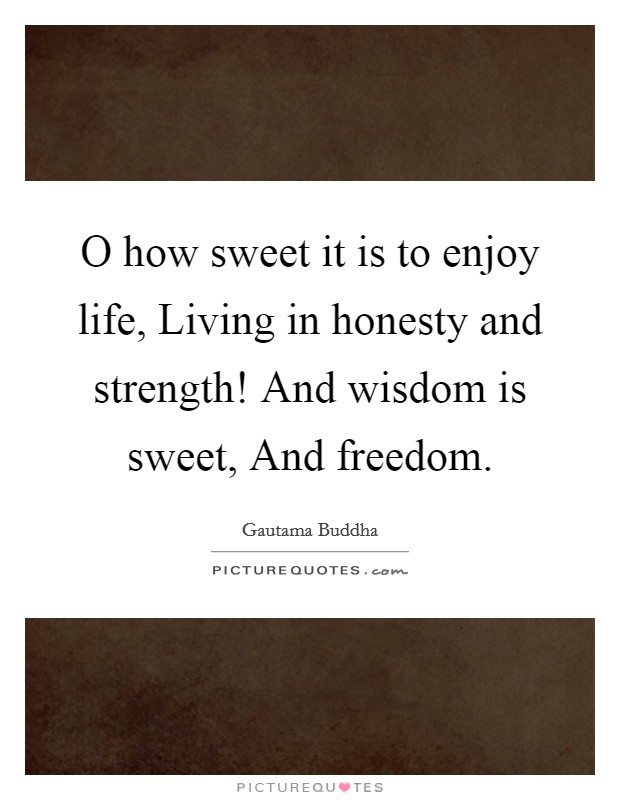 O how sweet it is to enjoy life, Living in honesty and strength! And wisdom is sweet, And freedom Picture Quote #1