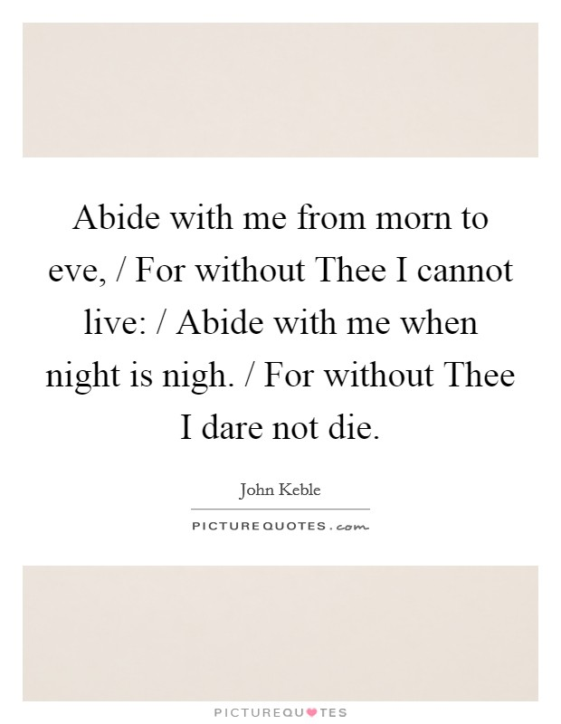 Abide with me from morn to eve, / For without Thee I cannot live: / Abide with me when night is nigh. / For without Thee I dare not die Picture Quote #1
