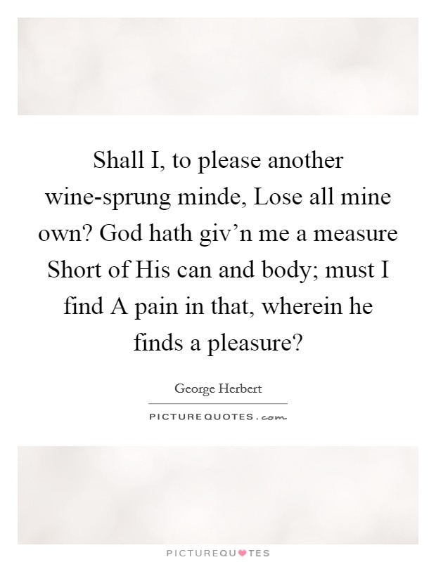 Shall I, to please another wine-sprung minde, Lose all mine own? God hath giv'n me a measure Short of His can and body; must I find A pain in that, wherein he finds a pleasure? Picture Quote #1
