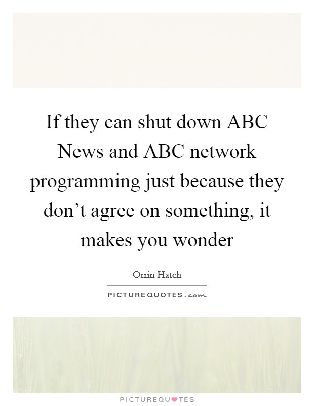 If they can shut down ABC News and ABC network programming just because they don't agree on something, it makes you wonder Picture Quote #1