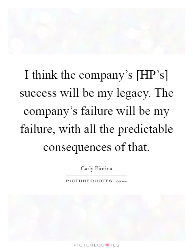 I think the company's [HP's] success will be my legacy. The company's failure will be my failure, with all the predictable consequences of that Picture Quote #1