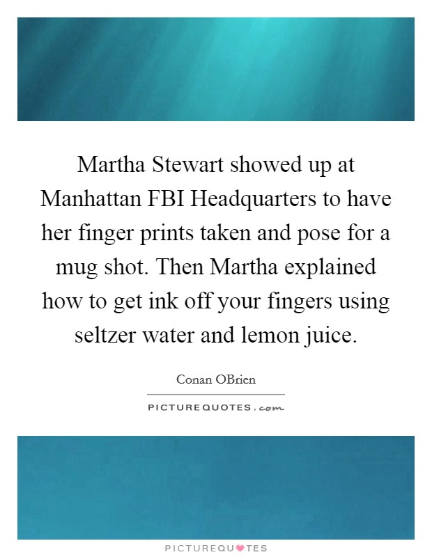 Martha Stewart showed up at Manhattan FBI Headquarters to have her finger prints taken and pose for a mug shot. Then Martha explained how to get ink off your fingers using seltzer water and lemon juice Picture Quote #1