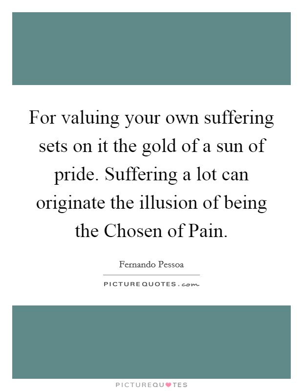 For valuing your own suffering sets on it the gold of a sun of pride. Suffering a lot can originate the illusion of being the Chosen of Pain Picture Quote #1