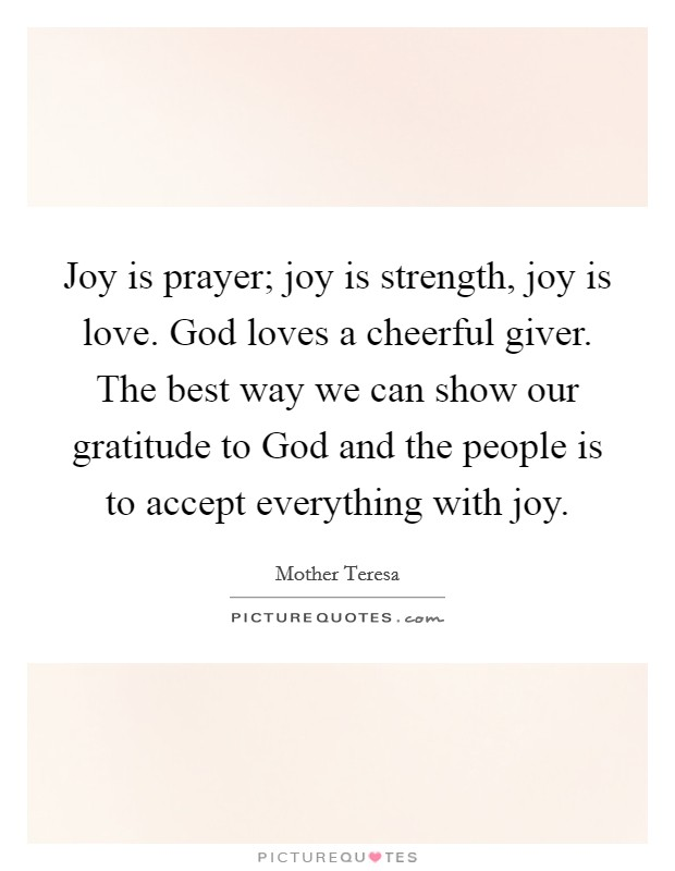 Joy is prayer; joy is strength, joy is love. God loves a cheerful giver. The best way we can show our gratitude to God and the people is to accept everything with joy Picture Quote #1