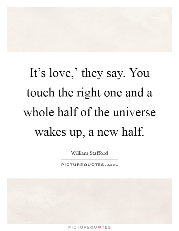 It's love,' they say. You touch the right one and a whole half of the universe wakes up, a new half Picture Quote #1