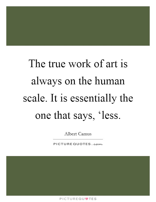 The true work of art is always on the human scale. It is essentially the one that says, 'less Picture Quote #1