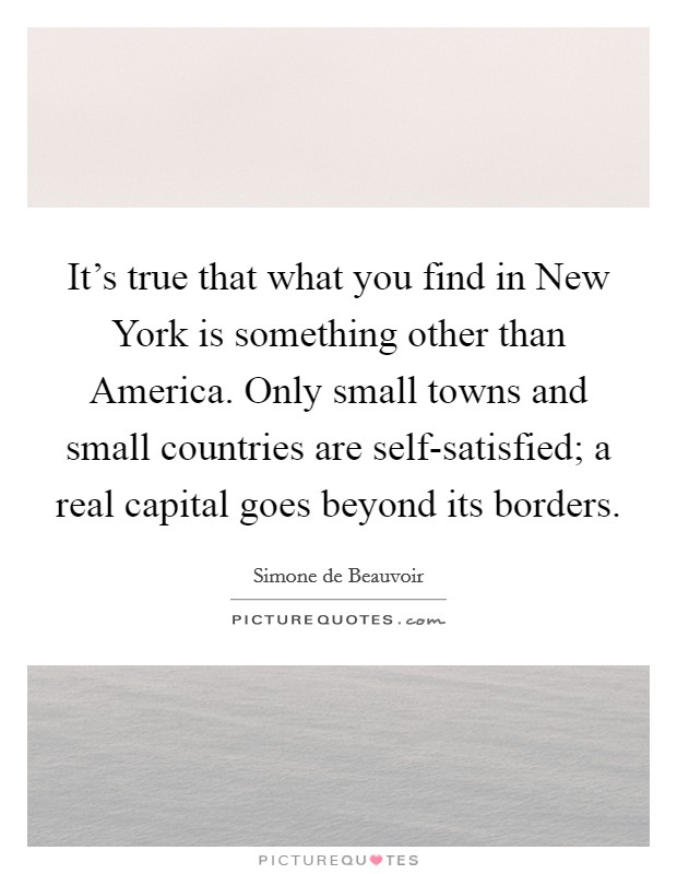 It's true that what you find in New York is something other than America. Only small towns and small countries are self-satisfied; a real capital goes beyond its borders Picture Quote #1