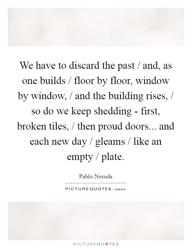 We have to discard the past / and, as one builds / floor by floor, window by window, / and the building rises, / so do we keep shedding - first, broken tiles, / then proud doors... and each new day / gleams / like an empty / plate Picture Quote #1