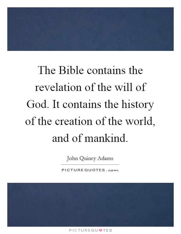 The Bible contains the revelation of the will of God. It contains the history of the creation of the world, and of mankind Picture Quote #1