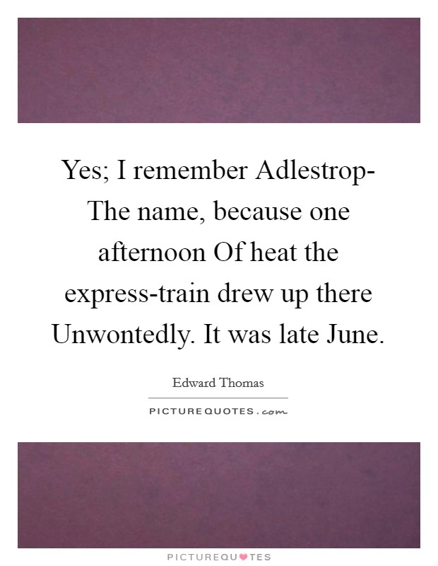 Yes; I remember Adlestrop- The name, because one afternoon Of heat the express-train drew up there Unwontedly. It was late June Picture Quote #1