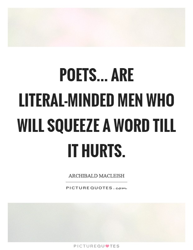 Poets... are literal-minded men who will squeeze a word till it hurts Picture Quote #1