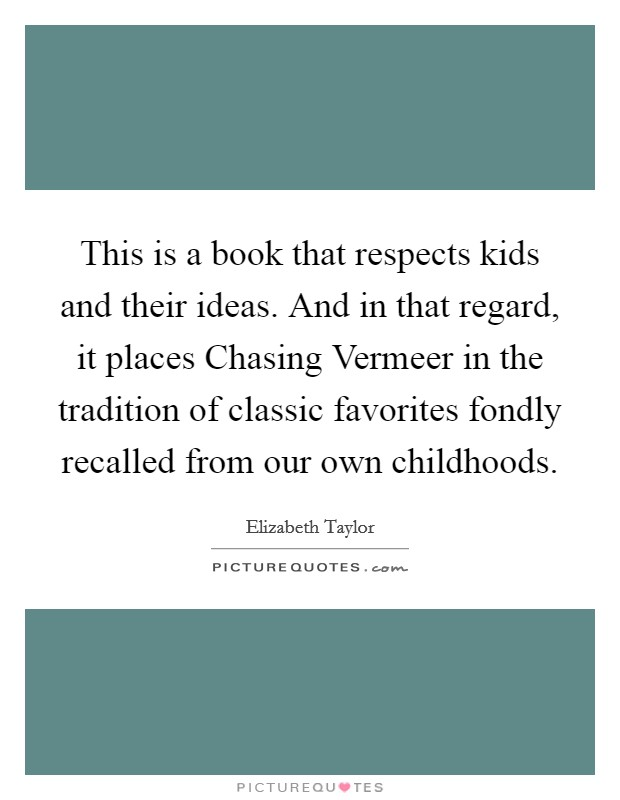 This is a book that respects kids and their ideas. And in that regard, it places Chasing Vermeer in the tradition of classic favorites fondly recalled from our own childhoods Picture Quote #1