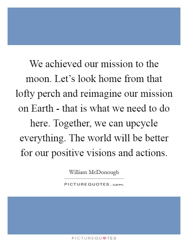 We achieved our mission to the moon. Let's look home from that lofty perch and reimagine our mission on Earth - that is what we need to do here. Together, we can upcycle everything. The world will be better for our positive visions and actions Picture Quote #1