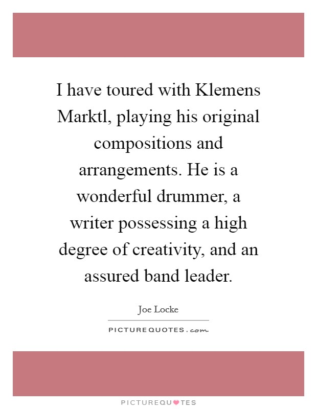 I have toured with Klemens Marktl, playing his original compositions and arrangements. He is a wonderful drummer, a writer possessing a high degree of creativity, and an assured band leader Picture Quote #1