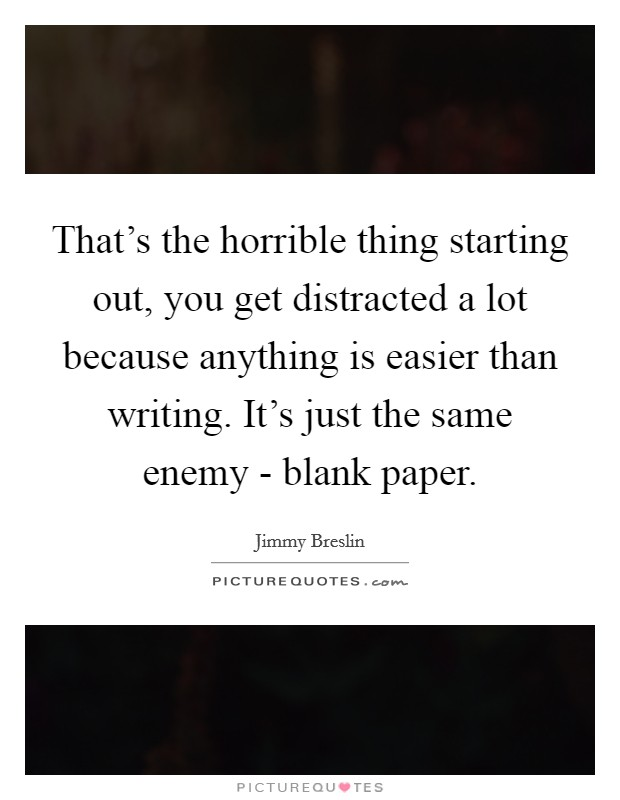 That's the horrible thing starting out, you get distracted a lot because anything is easier than writing. It's just the same enemy - blank paper Picture Quote #1