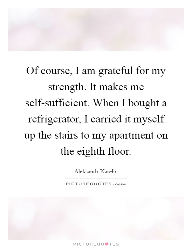 Of course, I am grateful for my strength. It makes me self-sufficient. When I bought a refrigerator, I carried it myself up the stairs to my apartment on the eighth floor Picture Quote #1