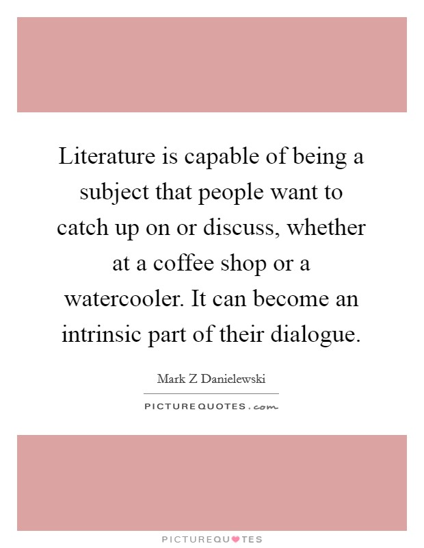 Literature is capable of being a subject that people want to catch up on or discuss, whether at a coffee shop or a watercooler. It can become an intrinsic part of their dialogue Picture Quote #1