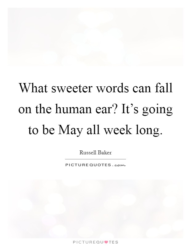 What sweeter words can fall on the human ear? It's going to be May all week long Picture Quote #1