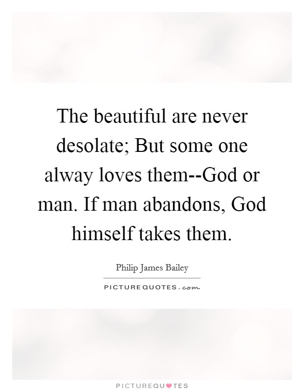 The beautiful are never desolate; But some one alway loves them--God or man. If man abandons, God himself takes them Picture Quote #1