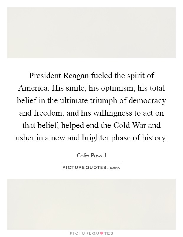President Reagan fueled the spirit of America. His smile, his optimism, his total belief in the ultimate triumph of democracy and freedom, and his willingness to act on that belief, helped end the Cold War and usher in a new and brighter phase of history Picture Quote #1