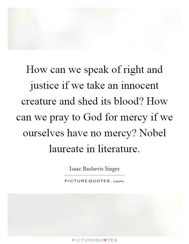How can we speak of right and justice if we take an innocent creature and shed its blood? How can we pray to God for mercy if we ourselves have no mercy? Nobel laureate in literature Picture Quote #1