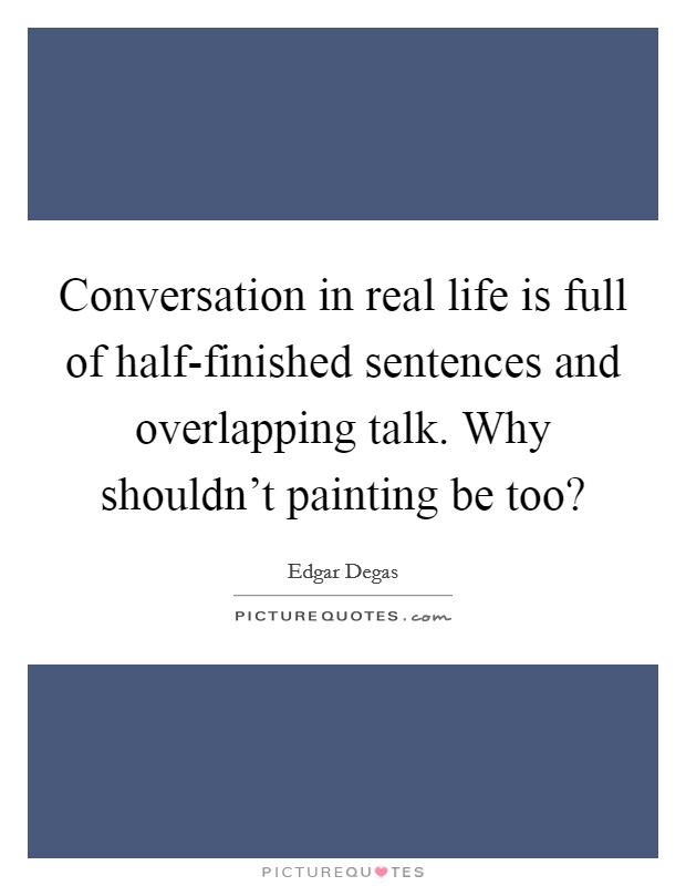 Conversation in real life is full of half-finished sentences and overlapping talk. Why shouldn't painting be too? Picture Quote #1