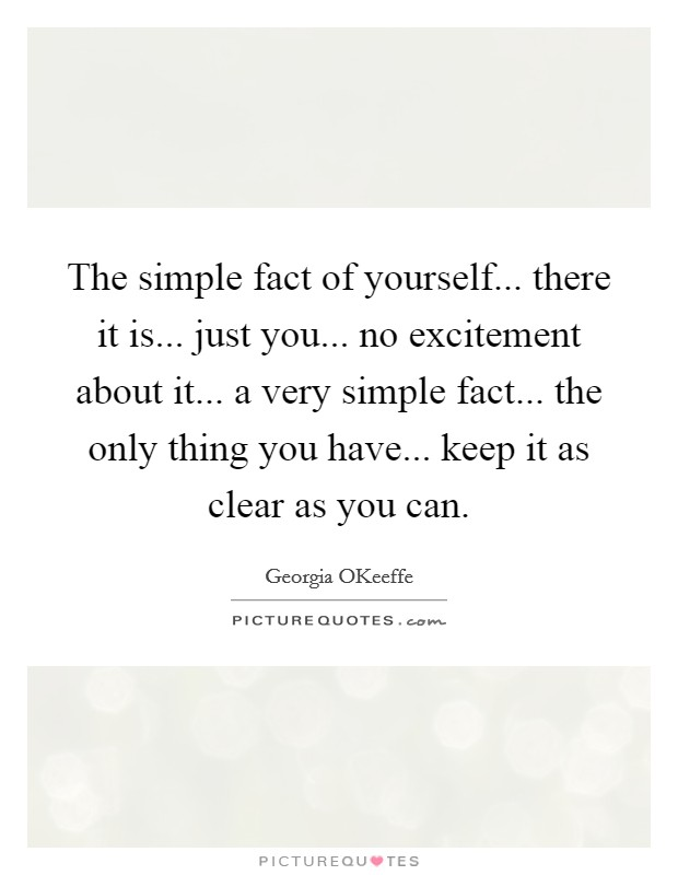 The simple fact of yourself... there it is... just you... no excitement about it... a very simple fact... the only thing you have... keep it as clear as you can Picture Quote #1