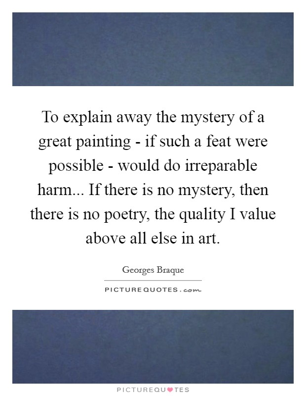 To explain away the mystery of a great painting - if such a feat were possible - would do irreparable harm... If there is no mystery, then there is no poetry, the quality I value above all else in art Picture Quote #1