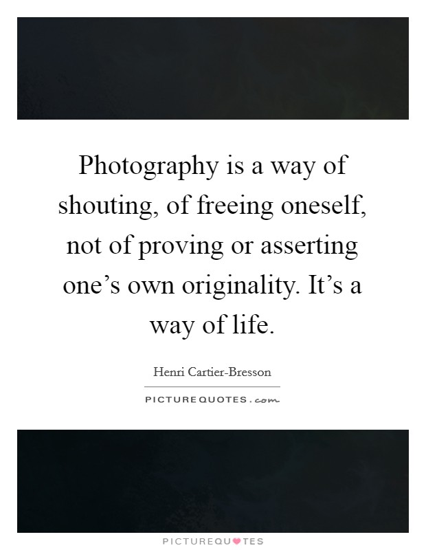 Photography is a way of shouting, of freeing oneself, not of proving or asserting one's own originality. It's a way of life Picture Quote #1