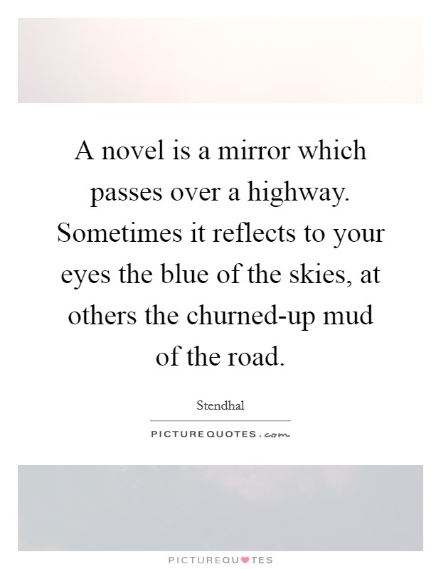 A novel is a mirror which passes over a highway. Sometimes it reflects to your eyes the blue of the skies, at others the churned-up mud of the road Picture Quote #1